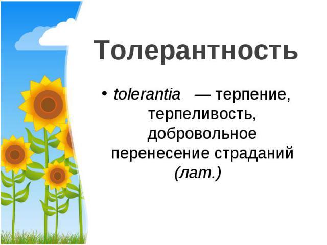 tolerantia — терпение, терпеливость, добровольное перенесение страданий (лат.) tolerantia — терпение, терпеливость, добровольное перенесение страданий (лат.)