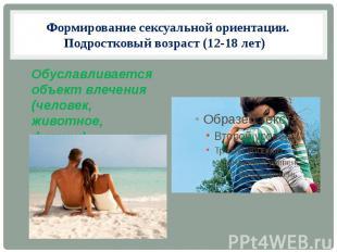 Формирование сексуальной ориентации. Подростковый возраст (12-18 лет) Обуславлив