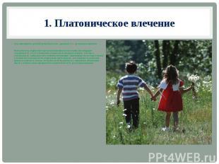 1. Платоническое влечение Обуславливается детской влюблённостью – дружбой, т. е.