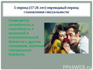 5 период (17-26 лет) переходный период становления сексуальности Появляется потр
