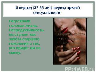 6 период (27-55 лет) период зрелой сексуальности Регулярная половая жизнь. Репро