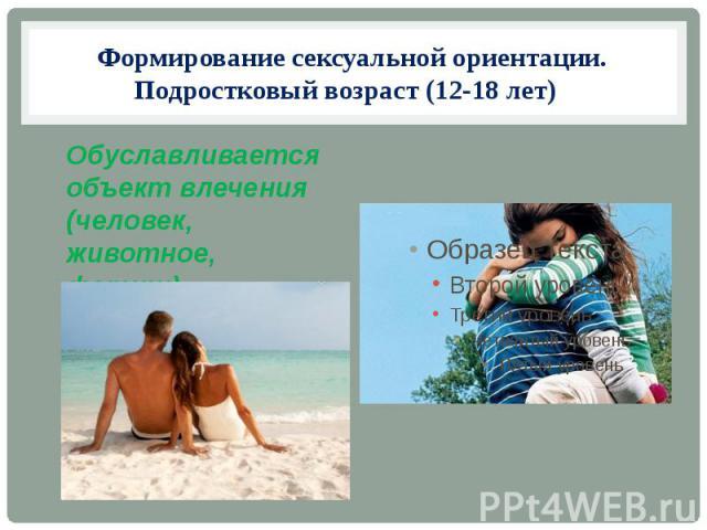 Формирование сексуальной ориентации. Подростковый возраст (12-18 лет) Обуславливается объект влечения (человек, животное, фетиш)