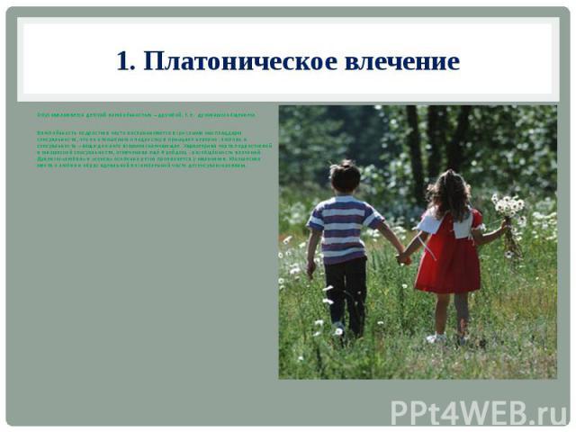 1. Платоническое влечение Обуславливается детской влюблённостью – дружбой, т. е. духовным общением. Влюблённость подростков часто воспринимается взрослыми как плацдарм сексуальности, что по отношению к подростку в принципе неверно: любовь и сексуаль…