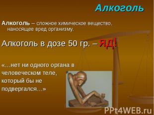 Алкоголь Алкоголь – сложное химическое вещество, наносящее вред организму. Алког