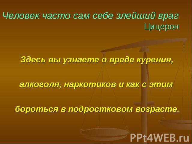 Человек часто сам себе злейший враг Цицерон Здесь вы узнаете о вреде курения, алкоголя, наркотиков и как с этим бороться в подростковом возрасте.
