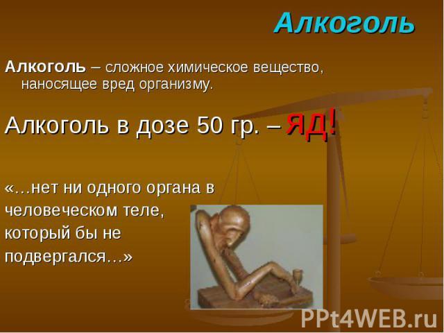 Алкоголь Алкоголь – сложное химическое вещество, наносящее вред организму. Алкоголь в дозе 50 гр. – яд! «…нет ни одного органа в человеческом теле, который бы не подвергался…»