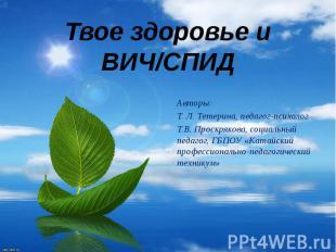 Твое здоровье и ВИЧ/СПИД Авторы: Т. Л. Тетерина, педагог-психолог Т.В. Проскряко