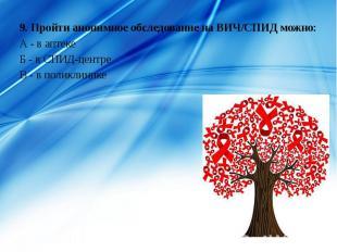 9. Пройти анонимное обследование на ВИЧ/СПИД можно: 9. Пройти анонимное обследов