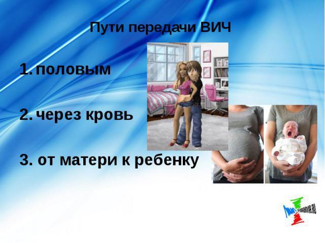 Пути передачи ВИЧ половым через кровь 3. от матери к ребенку