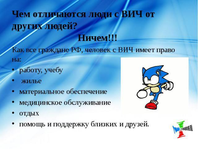 Чем отличаются люди с ВИЧ от других людей? Ничем!!! Как все граждане РФ, человек с ВИЧ имеет право на: работу, учебу жилье материальное обеспечение медицинское обслуживание отдых помощь и поддержку близких и друзей.