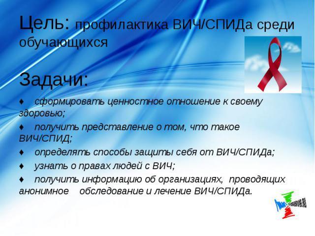 Цель: профилактика ВИЧ/СПИДа среди обучающихся Задачи: ♦ сформировать ценностное отношение к своему здоровью; ♦ получить представление о том, что такое ВИЧ/СПИД; ♦ определять способы защиты себя от ВИЧ/СПИДа; ♦ узнать о правах людей с ВИЧ; ♦ получит…