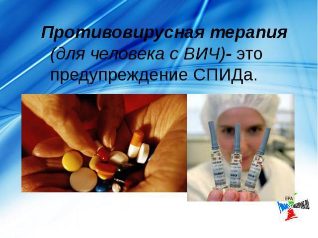 Противовирусная терапия (для человека с ВИЧ)- это предупреждение СПИДа. Противовирусная терапия (для человека с ВИЧ)- это предупреждение СПИДа.