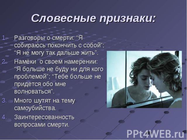 """Разговоры о смерти: """"Я собираюсь покончить с собой""""; """"Я не могу так дальше жить"""". Разговоры о смерти: """"Я собираюсь покончить с собой""""; """"Я не могу так дальше жить"""". Намёки о своем намерении: """"Я больше не буду ни для кого проблемой""""; """"Тебе больше не п…"""