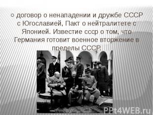 ○ договор о ненападении и дружбе СССР с Югославией, Пакт о нейтралитете с Японие