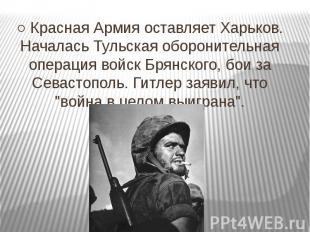 ○ Красная Армия оставляет Харьков. Началась Тульская оборонительная операция вой