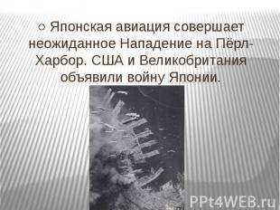 ○ Японская авиация совершает неожиданное Нападение на Пёрл-Харбор. США и Великоб