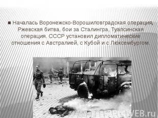 ■ Началась Воронежско-Ворошиловградская операция, Ржевская битва, бои за Сталинг