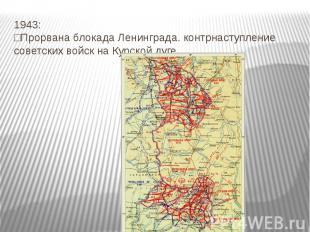 1943: □Прорвана блокада Ленинграда. контрнаступление советских войск на Курской