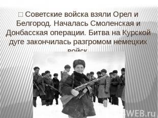 □ Советские войска взяли Орел и Белгород. Началась Смоленская и Донбасская опера