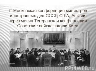 □ Московская конференция министров иностранных дел СССР, США, Англии; через меся