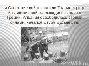 ¤ Советские войска заняли Таллин и ригу. Английские войска высадились на юге Гре