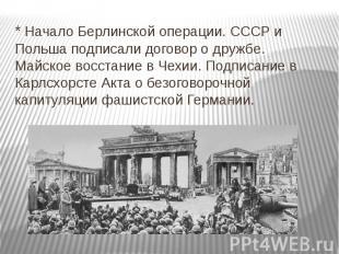 * Начало Берлинской операции. СССР и Польша подписали договор о дружбе. Майское