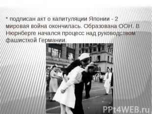 * подписан акт о капитуляции Японии - 2 мировая война окончилась. Образована ООН
