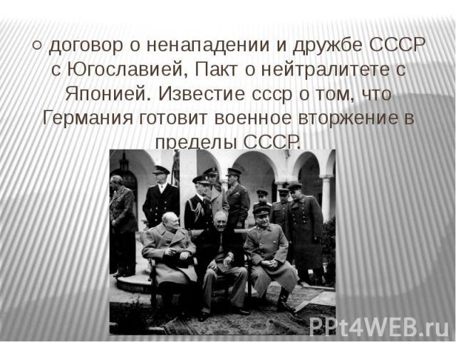 ○ договор о ненападении и дружбе СССР с Югославией, Пакт о нейтралитете с Японией. Известие ссср о том, что Германия готовит военное вторжение в пределы СССР.