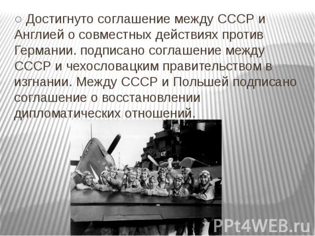 ○ Достигнуто соглашение между СССР и Англией о совместных действиях против Германии. подписано соглашение между СССР и чехословацким правительством в изгнании. Между СССР и Польшей подписано соглашение о восстановлении дипломатических отношений.