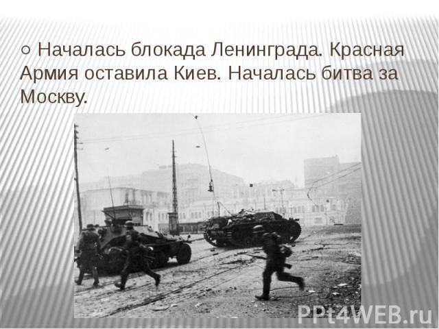 ○ Началась блокада Ленинграда. Красная Армия оставила Киев. Началась битва за Москву.