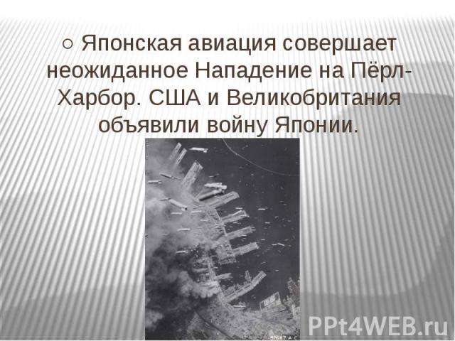 ○ Японская авиация совершает неожиданное Нападение на Пёрл-Харбор. США и Великобритания объявили войну Японии.