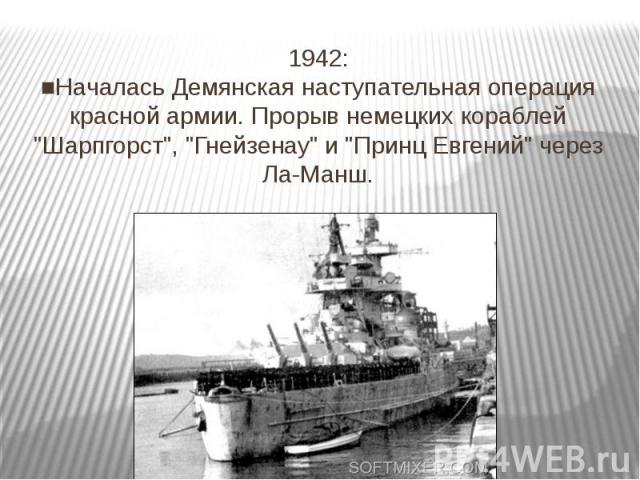 """1942: ■Началась Демянская наступательная операция красной армии. Прорыв немецких кораблей """"Шарпгорст"""", """"Гнейзенау"""" и """"Принц Евгений"""" через Ла-Манш."""