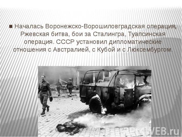 ■ Началась Воронежско-Ворошиловградская операция, Ржевская битва, бои за Сталингра, Туапсинская операция. СССР установил дипломатические отношения с Австралией, с Кубой и с Люксембургом.