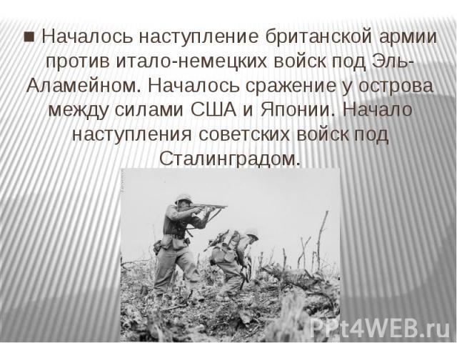 ■ Началось наступление британской армии против итало-немецких войск под Эль-Аламейном. Началось сражение у острова между силами США и Японии. Начало наступления советских войск под Сталинградом.