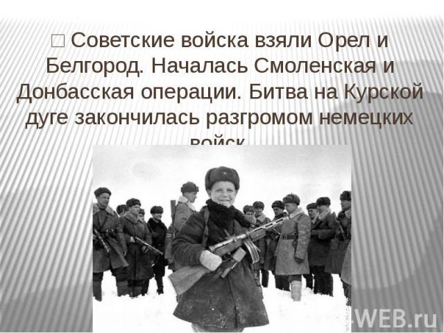 □ Советские войска взяли Орел и Белгород. Началась Смоленская и Донбасская операции. Битва на Курской дуге закончилась разгромом немецких войск.