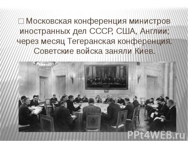 □ Московская конференция министров иностранных дел СССР, США, Англии; через месяц Тегеранская конференция. Советские войска заняли Киев.