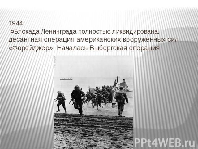 1944: ¤Блокада Ленинграда полностью ликвидирована. десантная операция американских вооружённых сил «Форейджер». Началась Выборгская операция