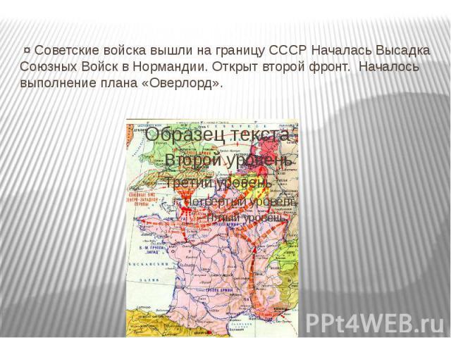 ¤ Советские войска вышли на границу СССР Началась Высадка Союзных Войск в Нормандии. Открыт второй фронт. Началось выполнение плана «Оверлорд».