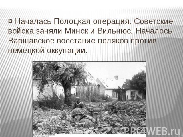 ¤ Началась Полоцкая операция. Советские войска заняли Минск и Вильнюс. Началось Варшавское восстание поляков против немецкой оккупации.
