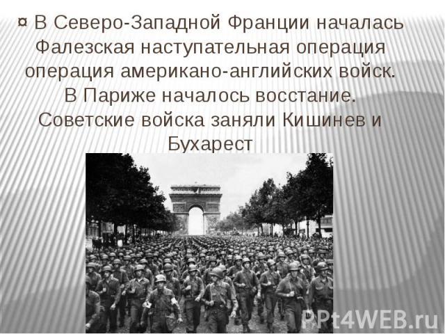 ¤ В Северо-Западной Франции началась Фалезская наступательная операция операция американо-английских войск. В Париже началось восстание. Советские войска заняли Кишинев и Бухарест