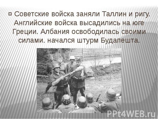 ¤ Советские войска заняли Таллин и ригу. Английские войска высадились на юге Греции. Албания освободилась своими силами. начался штурм Будапешта.