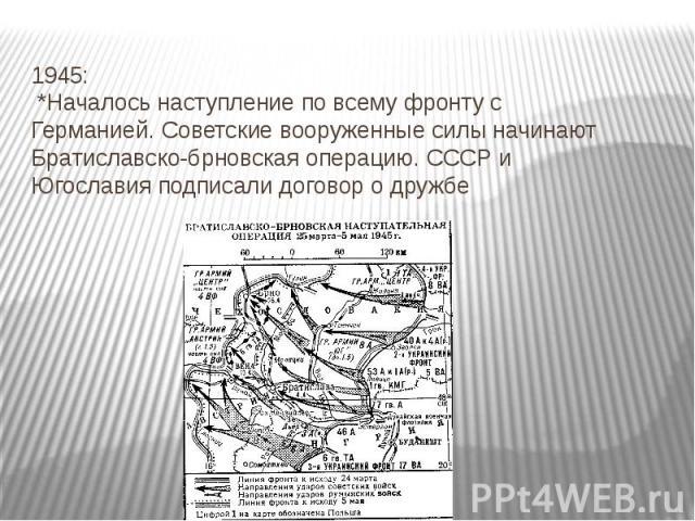 1945: *Началось наступление по всему фронту с Германией. Советские вооруженные силы начинают Братиславско-брновская операцию. СССР и Югославия подписали договор о дружбе