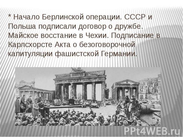 * Начало Берлинской операции. СССР и Польша подписали договор о дружбе. Майское восстание в Чехии. Подписание в Карлсхорсте Акта о безоговорочной капитуляции фашистской Германии.