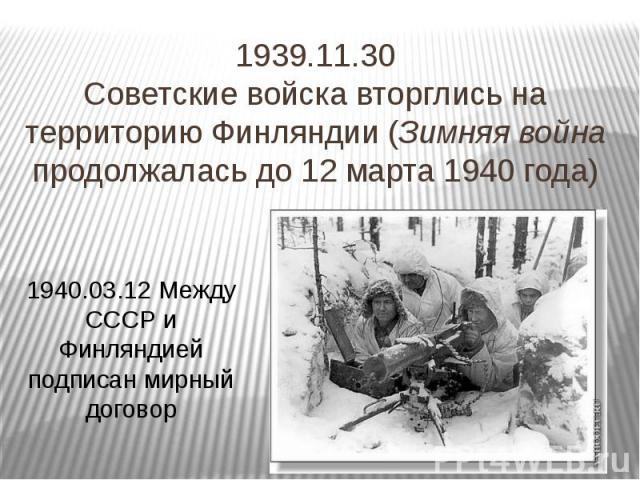 1939.11.30 Советские войска вторглись на территорию Финляндии (Зимняя война продолжалась до 12 марта 1940 года)