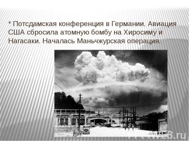 * Потсдамская конференция в Германии. Авиация США сбросила атомную бомбу на Хиросиму и Нагасаки. Началась Маньчжурская операция.