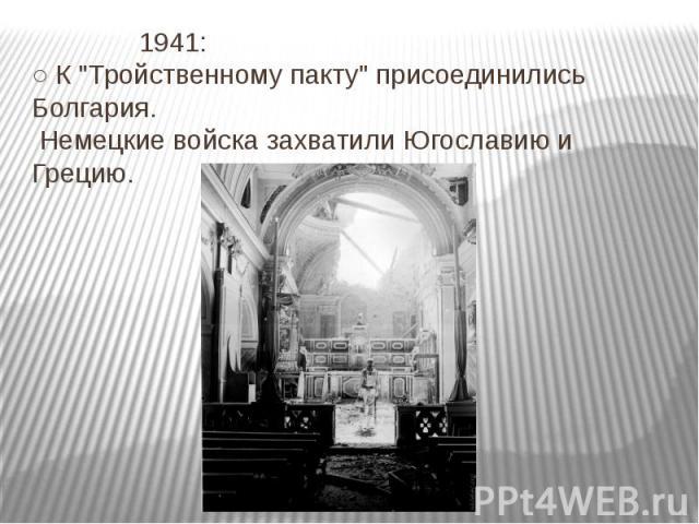"""1941: ○ К """"Тройственному пакту"""" присоединились Болгария. Немецкие войска захватили Югославию и Грецию."""