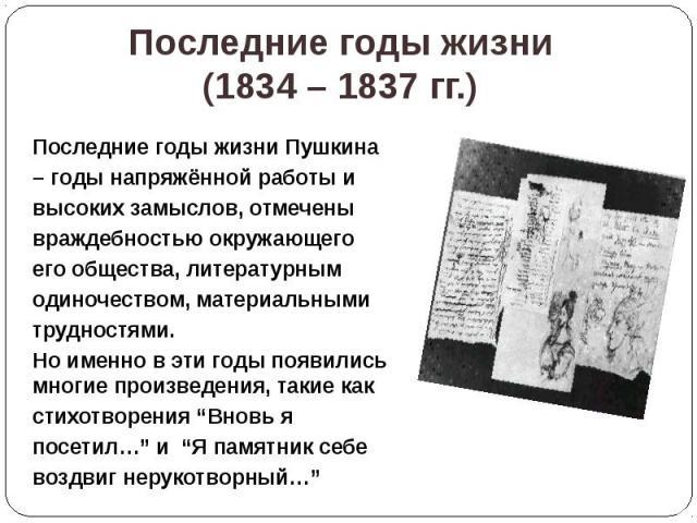 Последние годы жизни (1834 – 1837 гг.) Последние годы жизни Пушкина – годы напряжённой работы и высоких замыслов, отмечены враждебностью окружающего его общества, литературным одиночеством, материальными трудностями. Но именно в эти годы появились м…