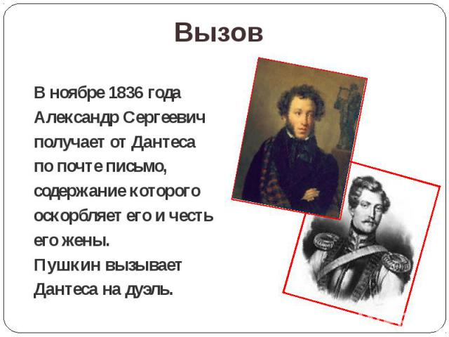 Вызов В ноябре 1836 года Александр Сергеевич получает от Дантеса по почте письмо, содержание которого оскорбляет его и честь его жены. Пушкин вызывает Дантеса на дуэль.
