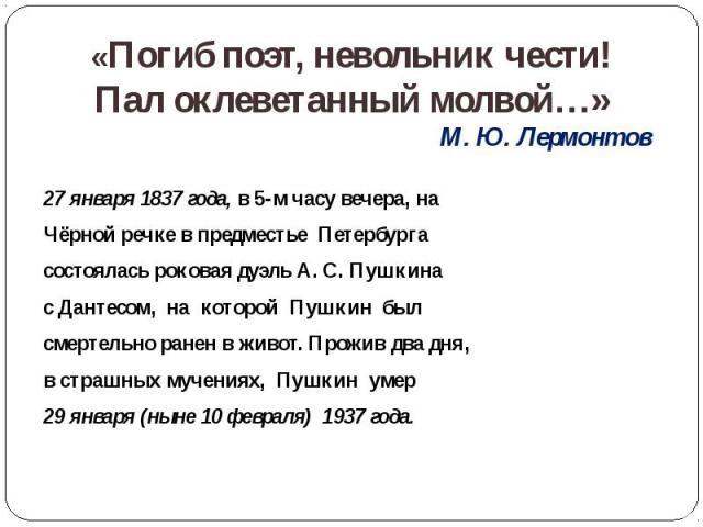 «Погиб поэт, невольник чести! Пал оклеветанный молвой…» М. Ю. Лермонтов 27 января 1837 года, в 5-м часу вечера, на Чёрной речке в предместье Петербурга состоялась роковая дуэль А. С. Пушкина с Дантесом, на которой Пушкин был смертельно ранен в живот…