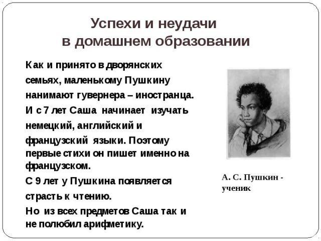 Успехи и неудачи в домашнем образовании Как и принято в дворянских семьях, маленькому Пушкину нанимают гувернера – иностранца. И с 7 лет Саша начинает изучать немецкий, английский и французский языки. Поэтому первые стихи он пишет именно на французс…